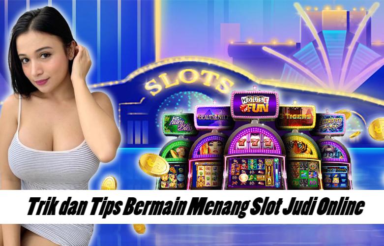 Trik dan Tips Bermain Menang Slot Judi Online